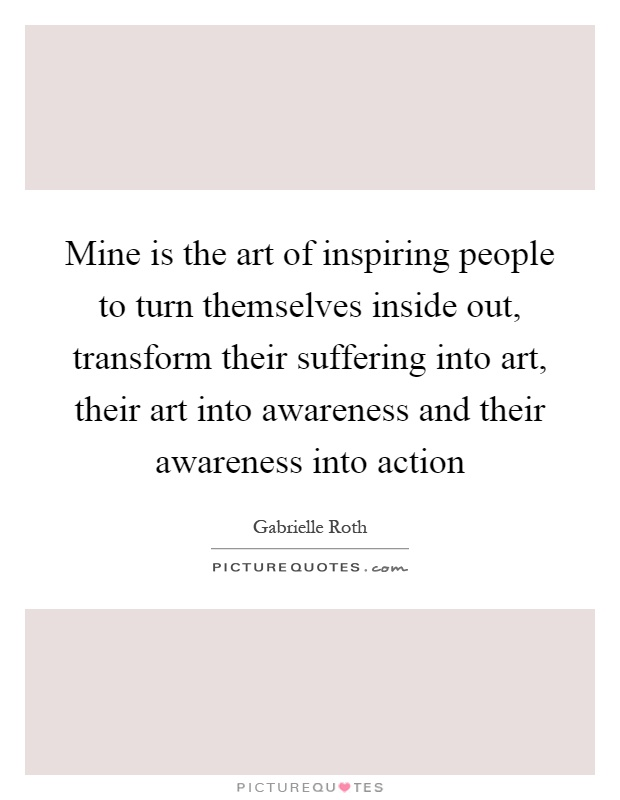 Mine is the art of inspiring people to turn themselves inside out, transform their suffering into art, their art into awareness and their awareness into action Picture Quote #1