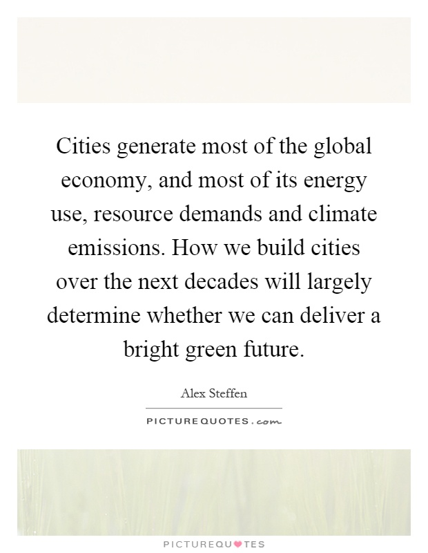 Cities generate most of the global economy, and most of its energy use, resource demands and climate emissions. How we build cities over the next decades will largely determine whether we can deliver a bright green future Picture Quote #1