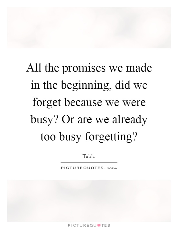All the promises we made in the beginning, did we forget because we were busy? Or are we already too busy forgetting? Picture Quote #1