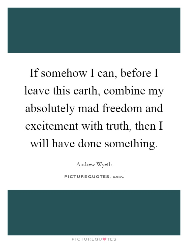 If somehow I can, before I leave this earth, combine my absolutely mad freedom and excitement with truth, then I will have done something Picture Quote #1