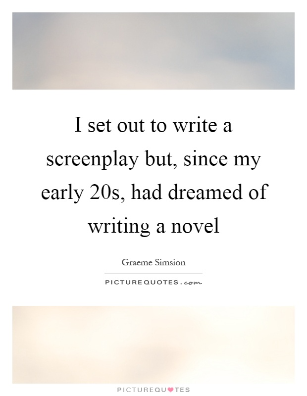 I set out to write a screenplay but, since my early 20s, had dreamed of writing a novel Picture Quote #1
