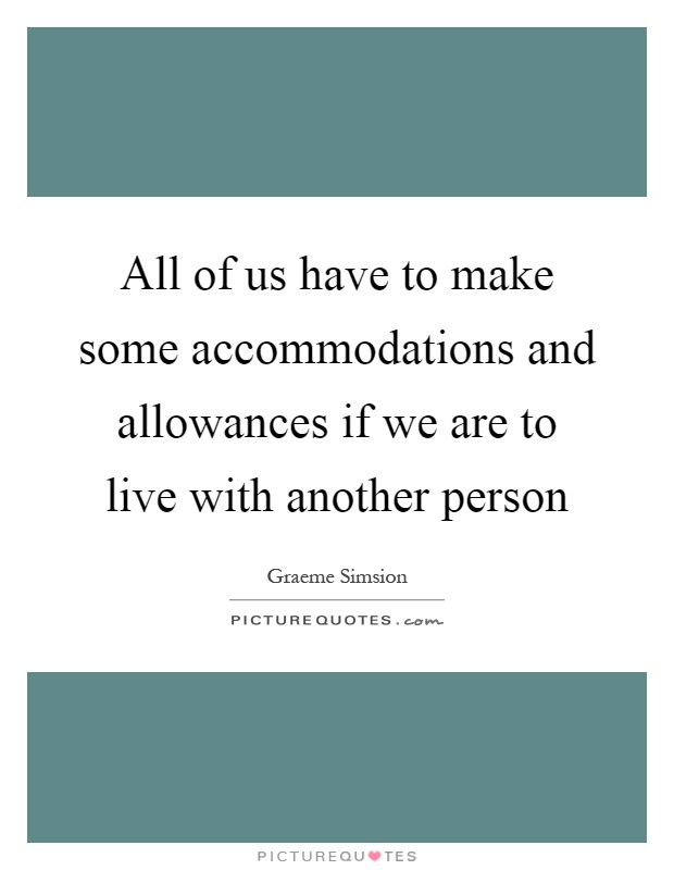 All of us have to make some accommodations and allowances if we are to live with another person Picture Quote #1