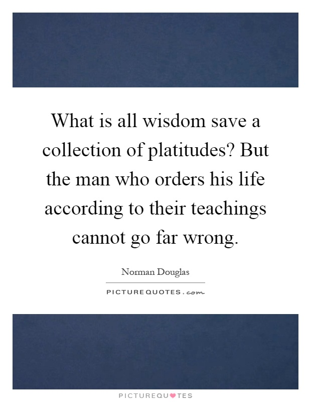 What is all wisdom save a collection of platitudes? But the man who orders his life according to their teachings cannot go far wrong Picture Quote #1