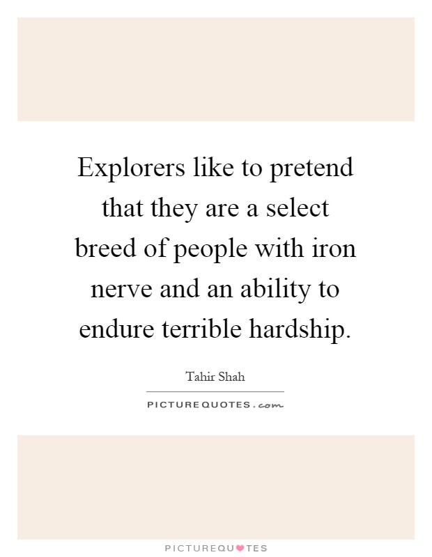 Explorers like to pretend that they are a select breed of people with iron nerve and an ability to endure terrible hardship Picture Quote #1