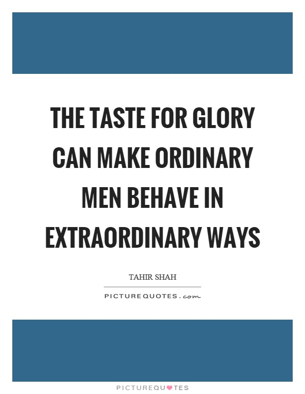 The taste for glory can make ordinary men behave in extraordinary ways Picture Quote #1