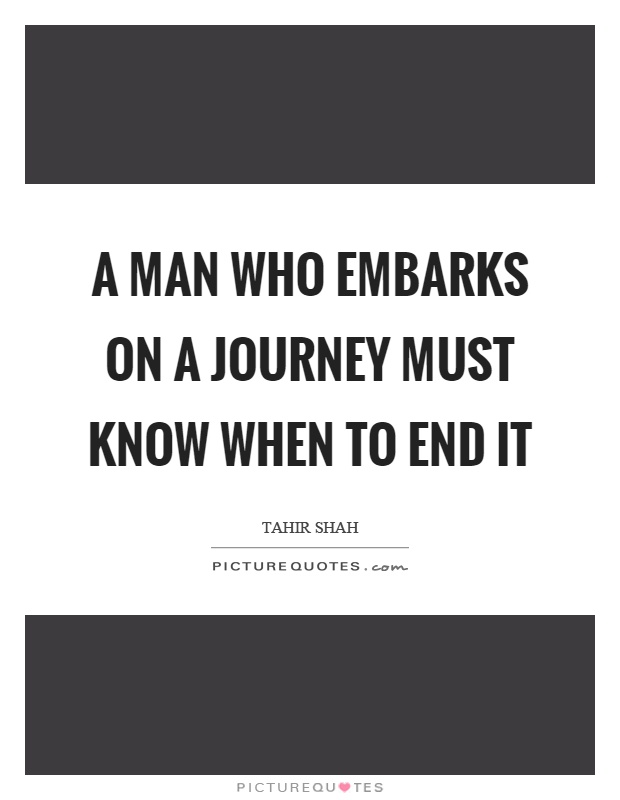 A man who embarks on a journey must know when to end it Picture Quote #1