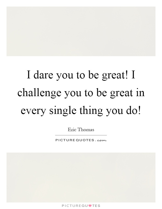 I dare you to be great! I challenge you to be great in every single thing you do! Picture Quote #1
