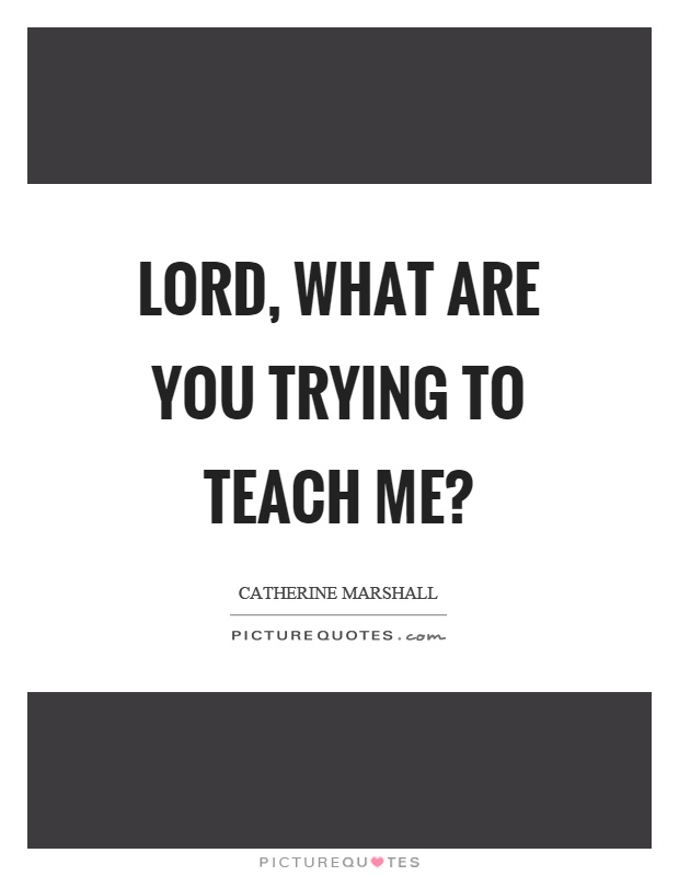 Lord, what are you trying to teach me? Picture Quote #1