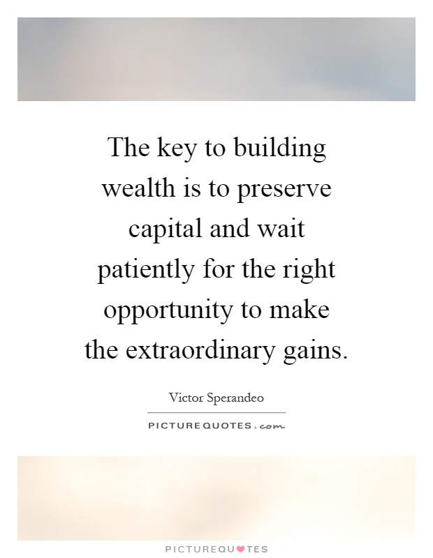 The key to building wealth is to preserve capital and wait patiently for the right opportunity to make the extraordinary gains Picture Quote #1