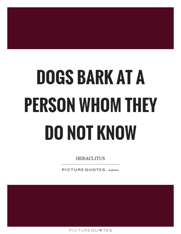 Dogs bark at a person whom they do not know Picture Quote #1