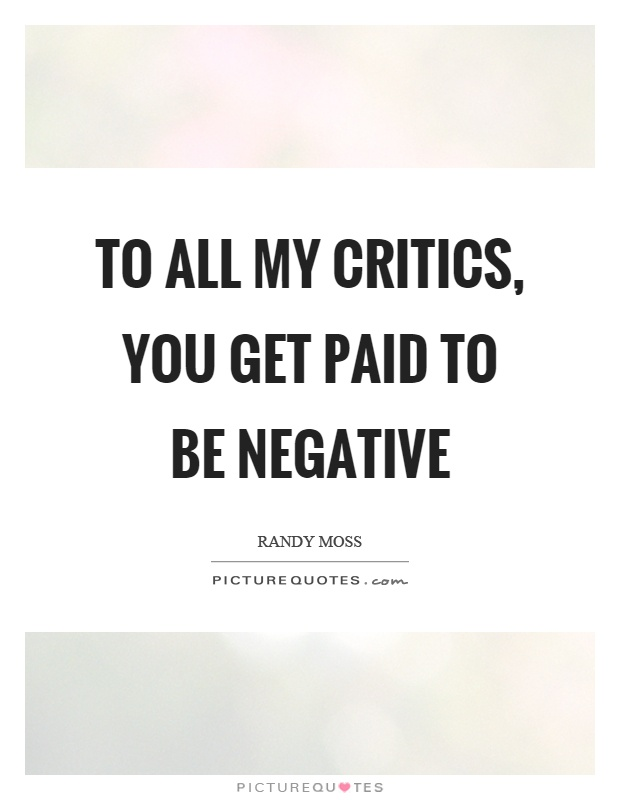 To all my critics, you get paid to be negative Picture Quote #1