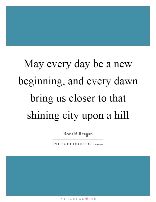 May every day be a new beginning, and every dawn bring us closer to that shining city upon a hill Picture Quote #1