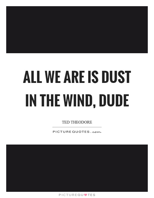 All we are is dust in the wind, dude Picture Quote #1