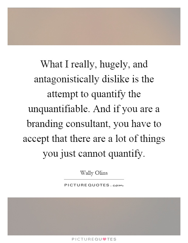 What I really, hugely, and antagonistically dislike is the attempt to quantify the unquantifiable. And if you are a branding consultant, you have to accept that there are a lot of things you just cannot quantify Picture Quote #1