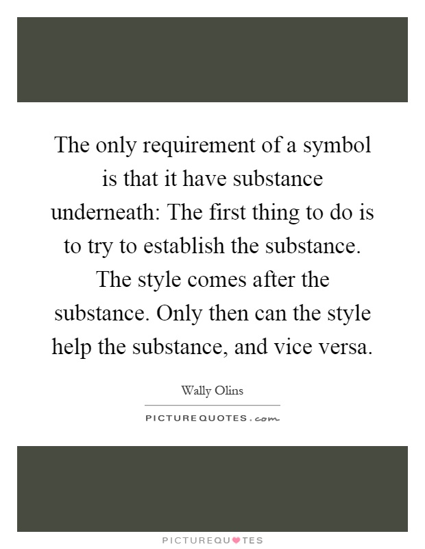 The only requirement of a symbol is that it have substance underneath: The first thing to do is to try to establish the substance. The style comes after the substance. Only then can the style help the substance, and vice versa Picture Quote #1