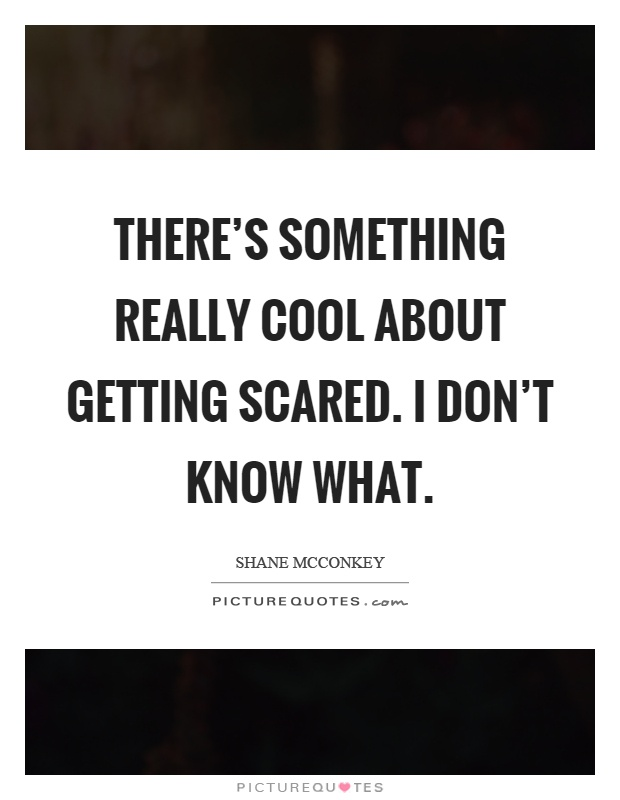 There's something really cool about getting scared. I don't know what Picture Quote #1