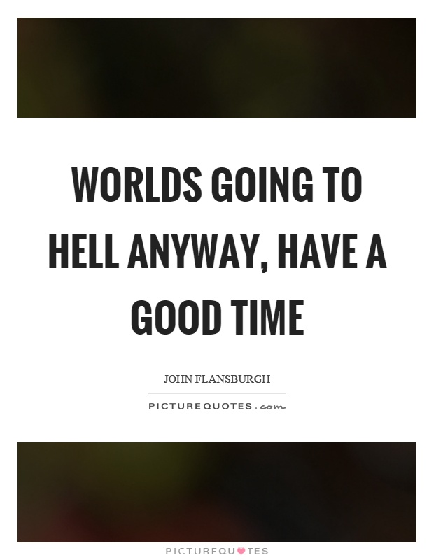Worlds going to hell anyway, have a good time Picture Quote #1