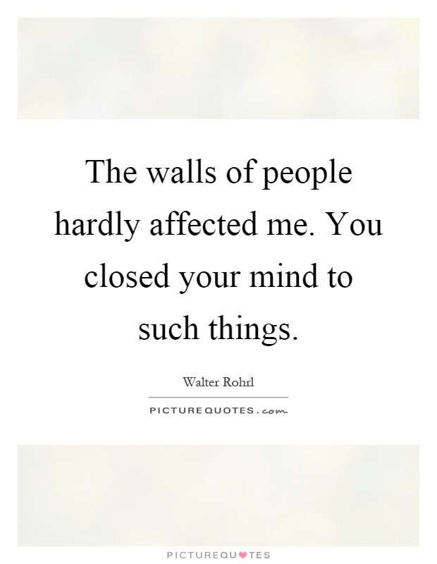 The walls of people hardly affected me. You closed your mind to such things Picture Quote #1