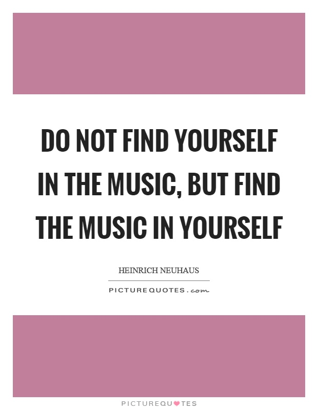 Do not find yourself in the music, but find the music in yourself Picture Quote #1