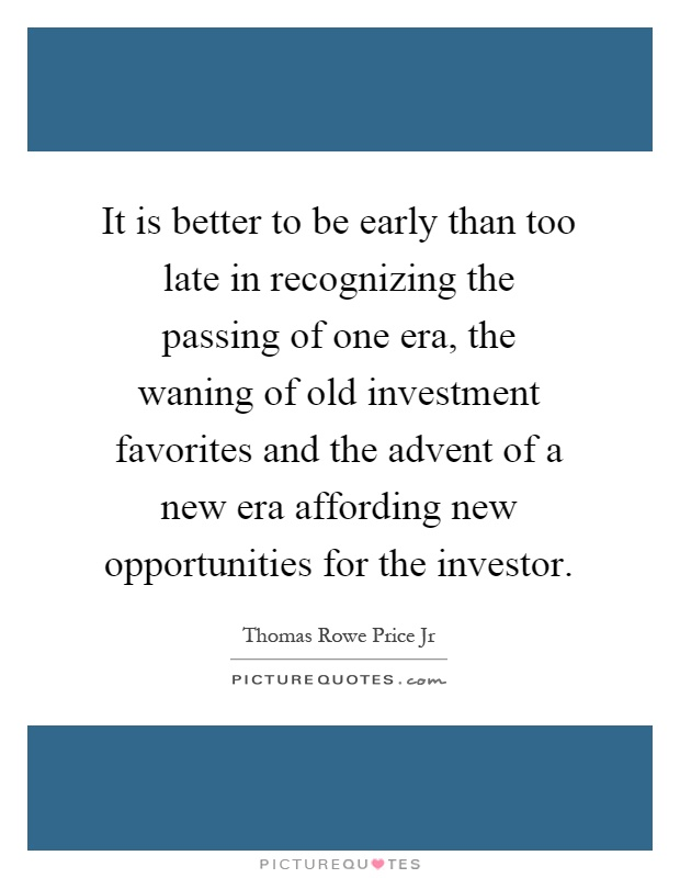 It is better to be early than too late in recognizing the passing of one era, the waning of old investment favorites and the advent of a new era affording new opportunities for the investor Picture Quote #1