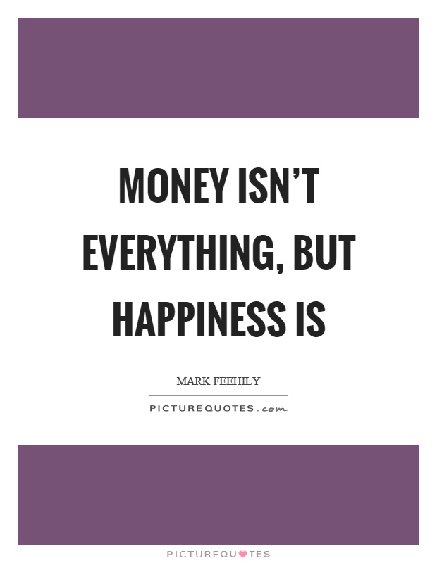money isnt everything Money isn't everything because there are people in your life that matter more the only thing that you have between you and the people in your life is your relationship with them some people in their pursuit to be the richest, end up burning bridges just to climb on top (aka job promotion.