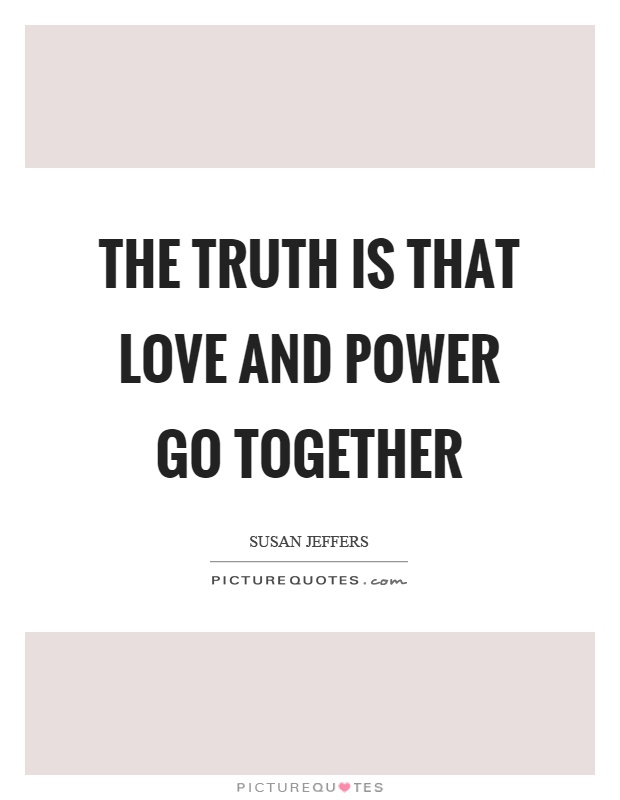 The truth is that love and power go together Picture Quote #1