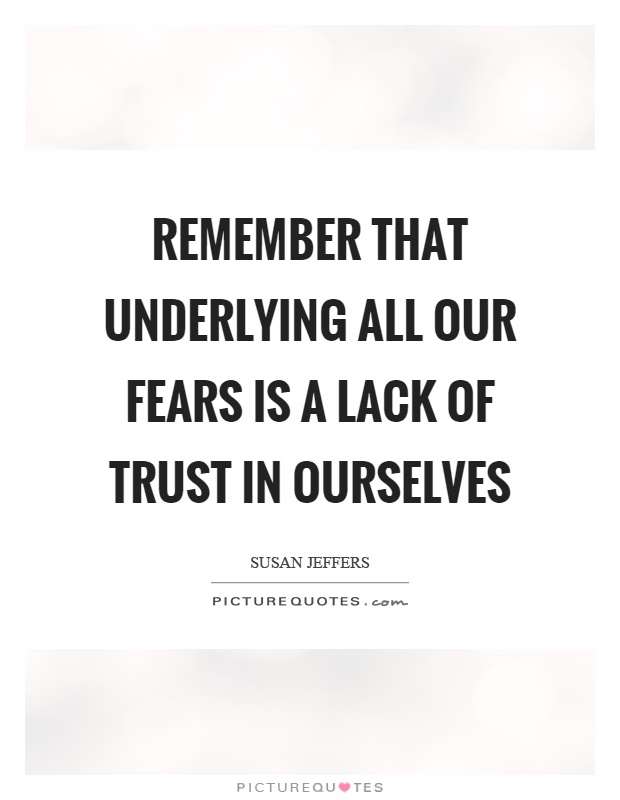 Remember that underlying all our fears is a lack of trust in ourselves Picture Quote #1