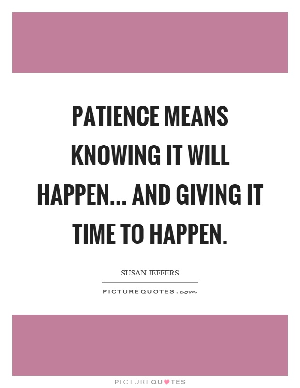 Patience means knowing it will happen... and giving it time to happen Picture Quote #1
