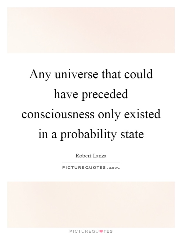 Any universe that could have preceded consciousness only existed in a probability state Picture Quote #1