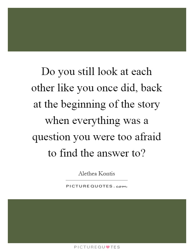 Do you still look at each other like you once did, back at the beginning of the story when everything was a question you were too afraid to find the answer to? Picture Quote #1