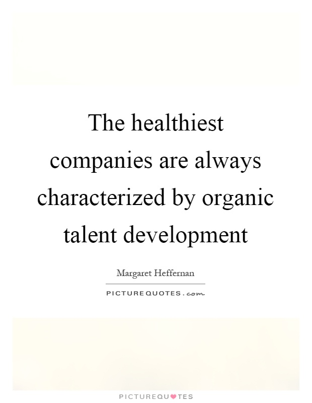 The healthiest companies are always characterized by organic talent development Picture Quote #1