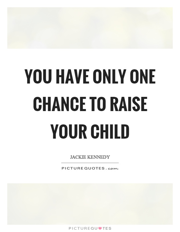 You have only one chance to raise your child Picture Quote #1
