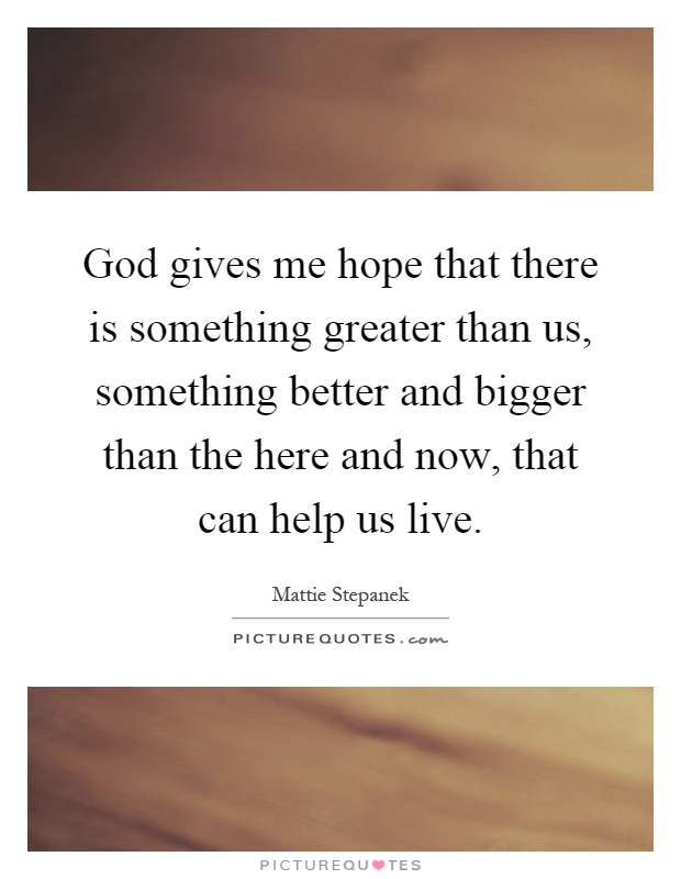 God gives me hope that there is something greater than us, something better and bigger than the here and now, that can help us live Picture Quote #1