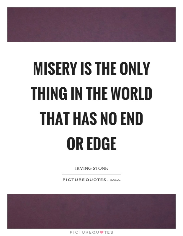 Misery is the only thing in the world that has no end or edge Picture Quote #1