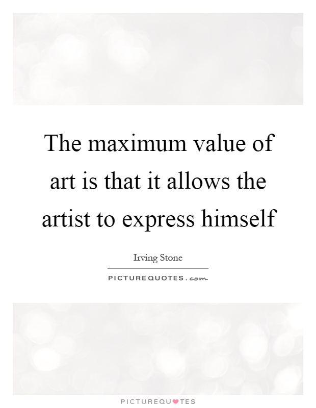 The maximum value of art is that it allows the artist to express himself Picture Quote #1