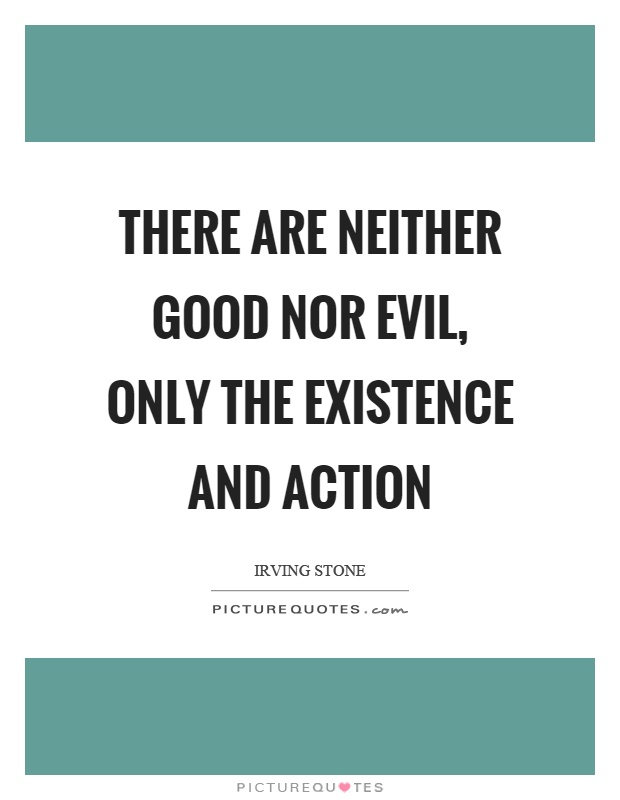 There are neither good nor evil, only the existence and action Picture Quote #1