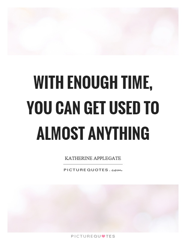With enough time, you can get used to almost anything Picture Quote #1