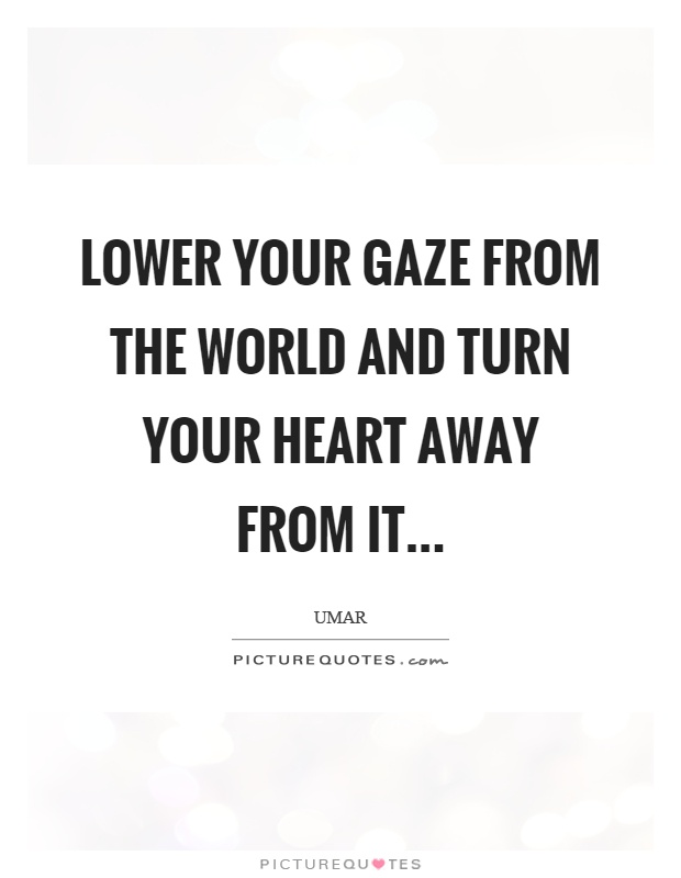 Lower your gaze from the world and turn your heart away from it... Picture Quote #1