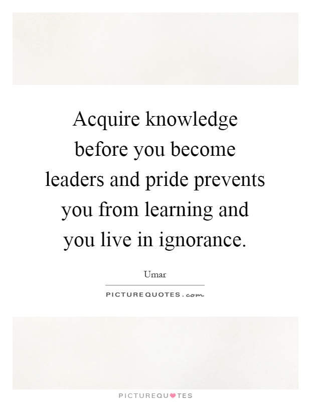 Acquire knowledge before you become leaders and pride prevents you from learning and you live in ignorance Picture Quote #1