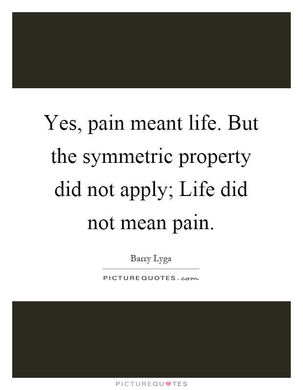 Yes, pain meant life. But the symmetric property did not apply; Life did not mean pain Picture Quote #1