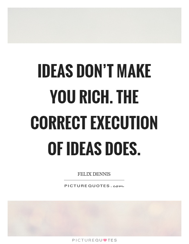 Ideas don't make you rich. The correct execution of ideas does Picture Quote #1