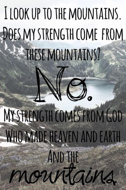 I look up to the mountains. Does my strength come from these mountains? No. My strength comes from God who made heaven and Earth and the mountains Picture Quote #1