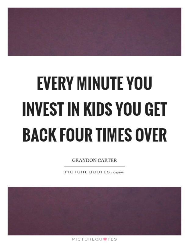 Every minute you invest in kids you get back four times over Picture Quote #1