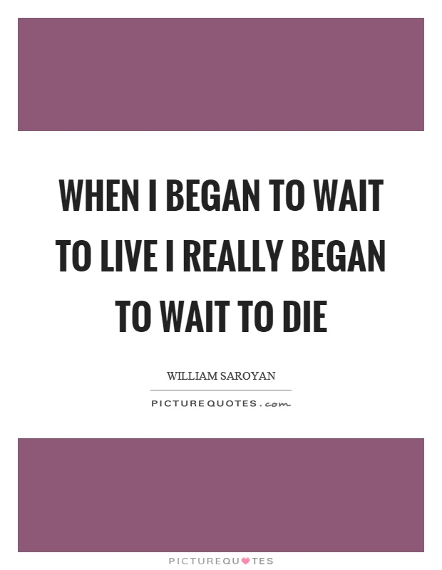 When I began to wait to live I really began to wait to die Picture Quote #1