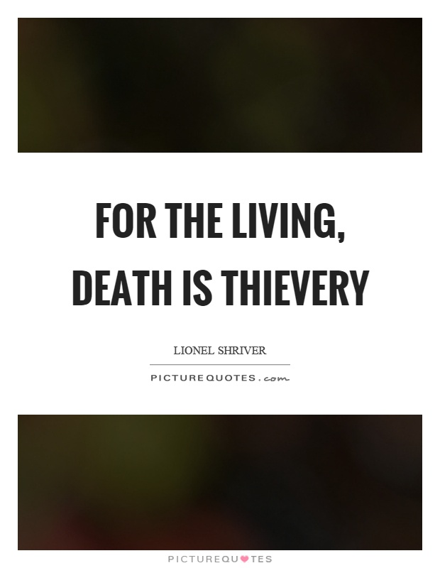 For the living, death is thievery Picture Quote #1