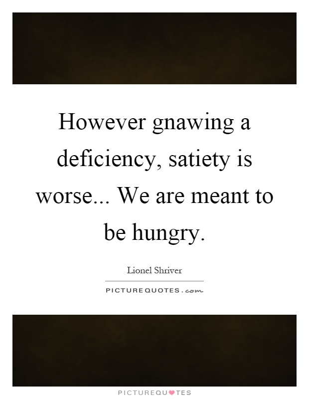 However gnawing a deficiency, satiety is worse... We are meant to be hungry Picture Quote #1