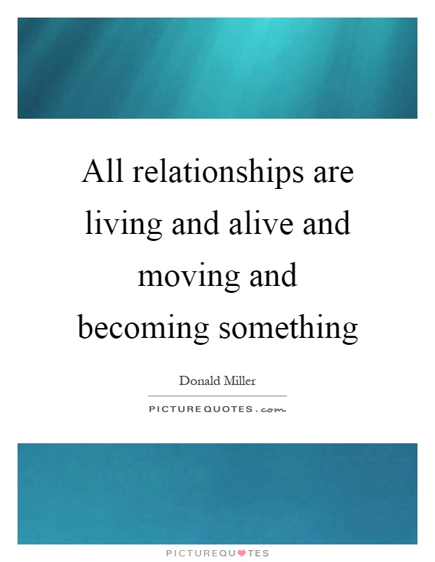 All relationships are living and alive and moving and becoming something Picture Quote #1
