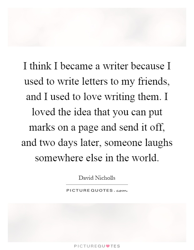 I think I became a writer because I used to write letters to my friends, and I used to love writing them. I loved the idea that you can put marks on a page and send it off, and two days later, someone laughs somewhere else in the world Picture Quote #1