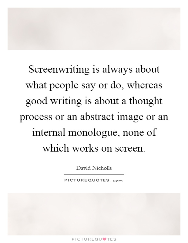 Screenwriting is always about what people say or do, whereas good writing is about a thought process or an abstract image or an internal monologue, none of which works on screen Picture Quote #1