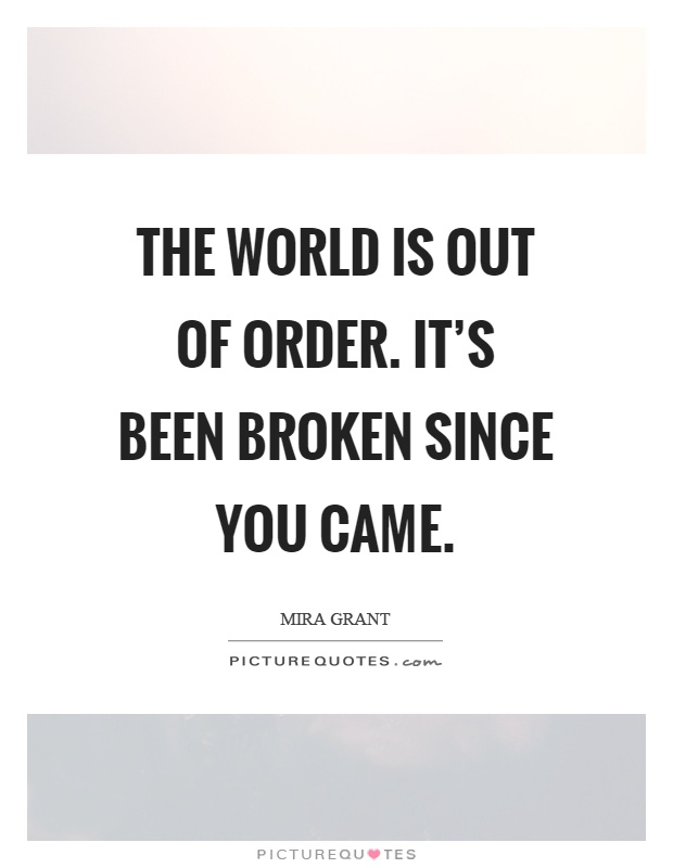 The world is out of order. It's been broken since you came Picture Quote #1